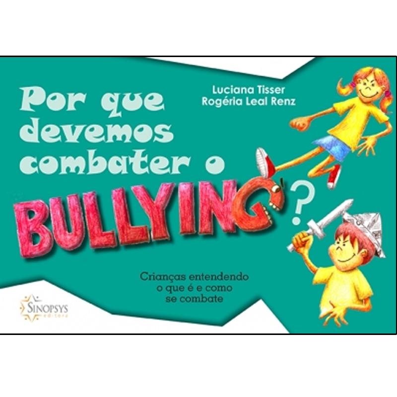 Por Que Devemos Combater O Bullying?: Crianças Entendendo O Que É E Como Se Combate - Sinopsys - Livro