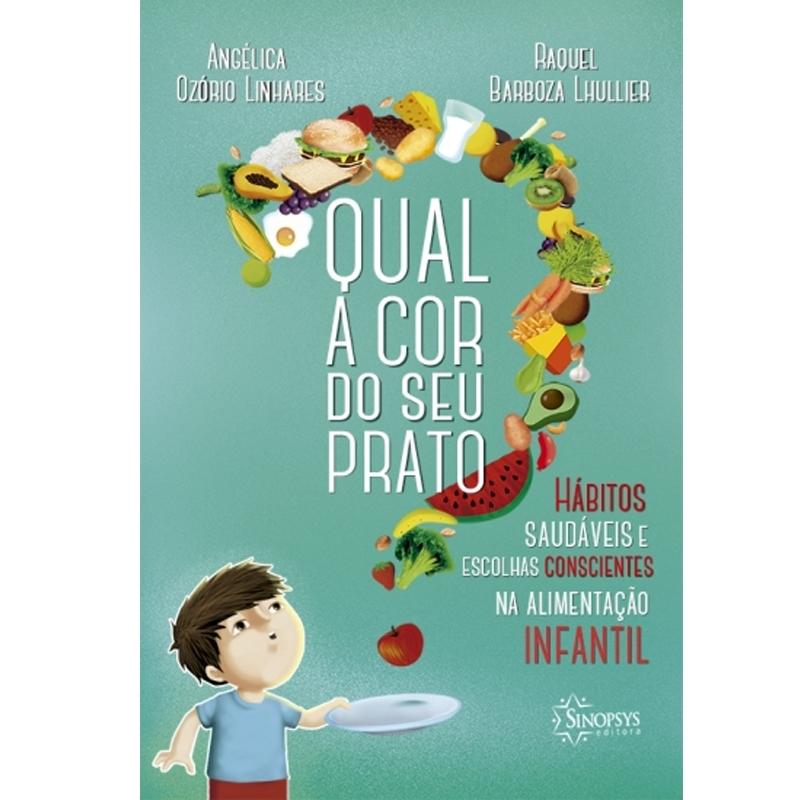 Qual A Cor Do Seu Prato?: Hábitos Saudáveis E Escolhas Consciências Na Alimentação Infantil - Sinopsys - Livro